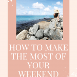 How to Make The Most of Your Weekend Getaways